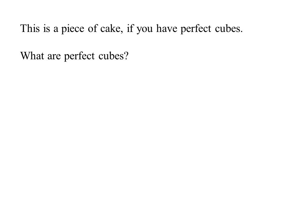 This is a piece of cake, if you have perfect cubes.