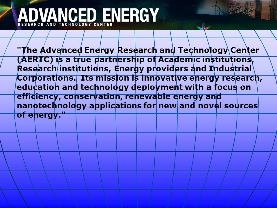 The Advanced Energy Research and Technology Center (AERTC) is a true partnership of Academic institutions, Research institutions, Energy providers and Industrial Corporations.
