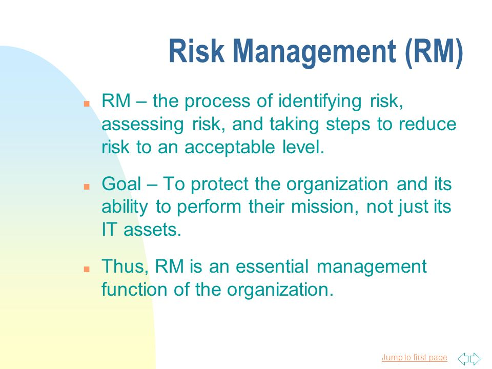 Jump to first page Risk Management (RM) n RM – the process of identifying risk, assessing risk, and taking steps to reduce risk to an acceptable level.