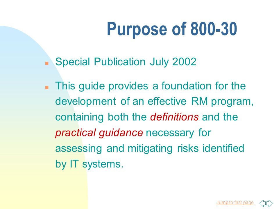 Jump to first page Purpose of 800-30 n Special Publication July 2002 n This guide provides a foundation for the development of an effective RM program, containing both the definitions and the practical guidance necessary for assessing and mitigating risks identified by IT systems.