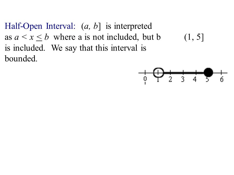 Half-Open Interval: (a, b] is interpreted as a < x < b where a is not included, but b is included. We say that this interval is bounded. (1, 5]