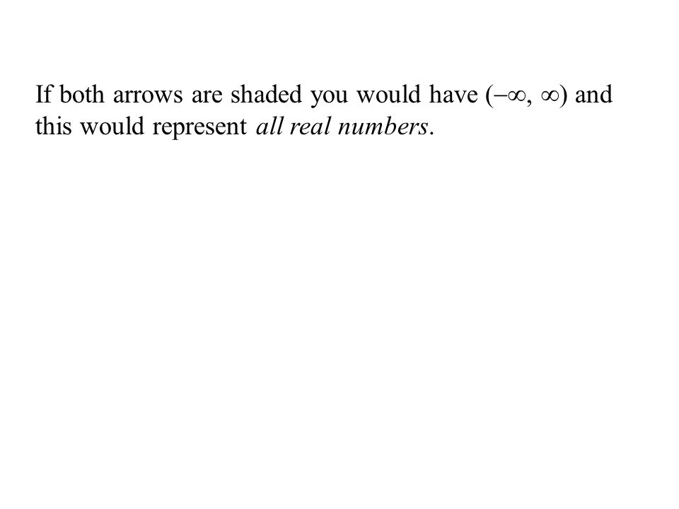 If both arrows are shaded you would have (, ) and this would represent all real numbers.