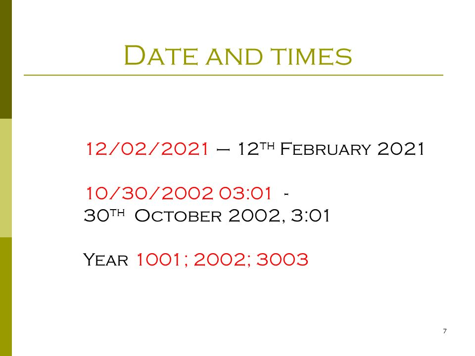 7 Date and times 12/02/2021 – 12 th February 2021 10/30/2002 03:01 - 30 th October 2002, 3:01 Year 1001; 2002; 3003