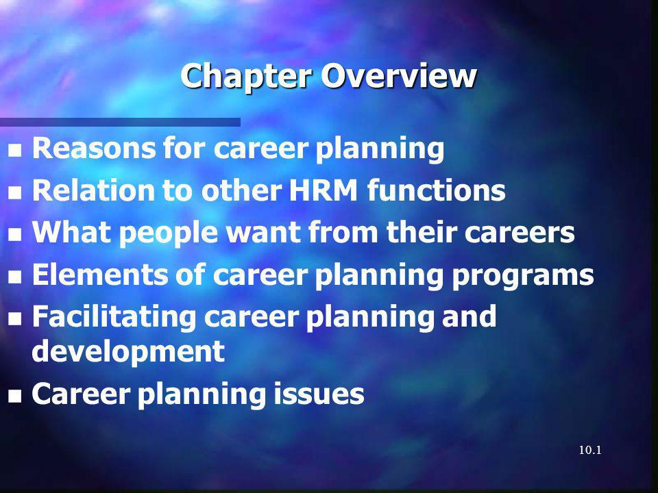 10.1 Chapter Overview n n Reasons for career planning n n Relation to other HRM functions n n What people want from their careers n n Elements of career planning programs n n Facilitating career planning and development n n Career planning issues