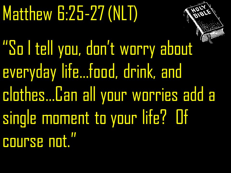 Matthew 6:25-27 (NLT) So I tell you, dont worry about everyday life…food, drink, and clothes…Can all your worries add a single moment to your life.