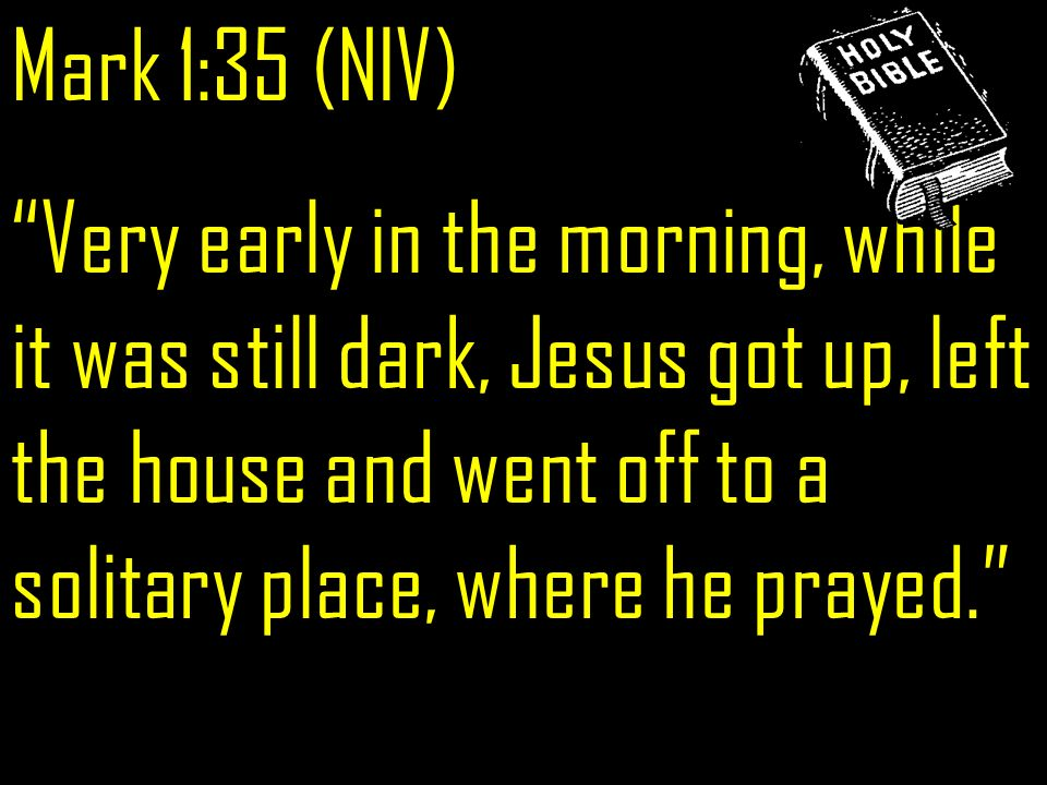 Mark 1:35 (NIV) Very early in the morning, while it was still dark, Jesus got up, left the house and went off to a solitary place, where he prayed.