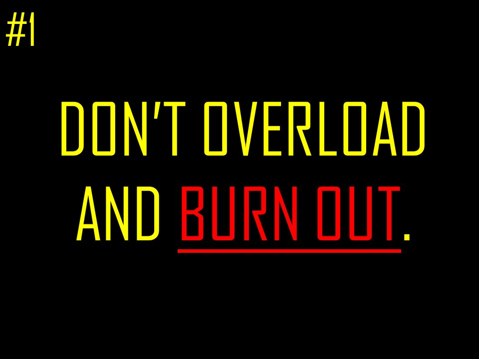 DONT OVERLOAD AND BURN OUT. #1