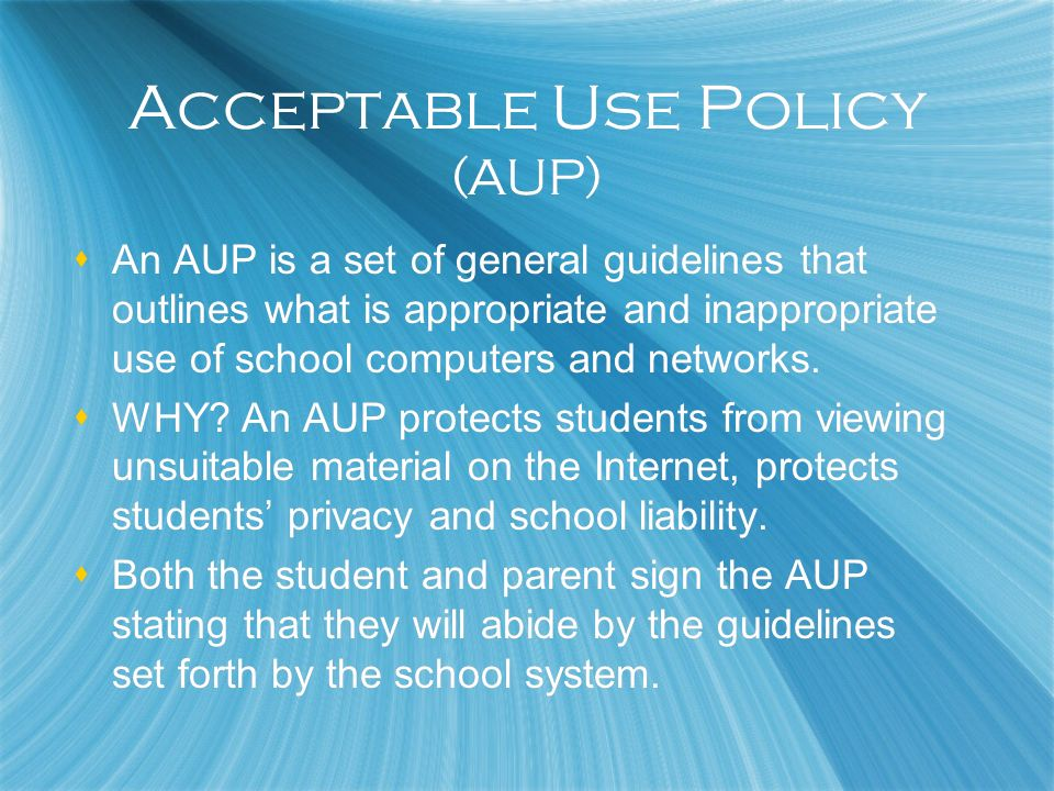 Acceptable Use Policy (AUP) An AUP is a set of general guidelines that outlines what is appropriate and inappropriate use of school computers and netw