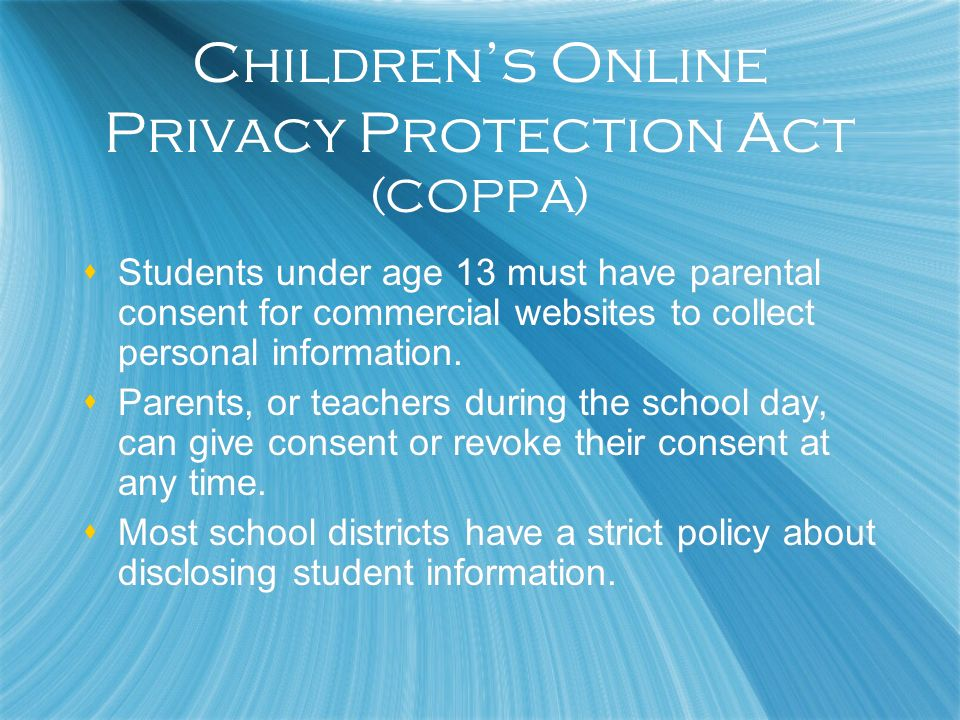 Childrens Online Privacy Protection Act (COPPA) Students under age 13 must have parental consent for commercial websites to collect personal informati