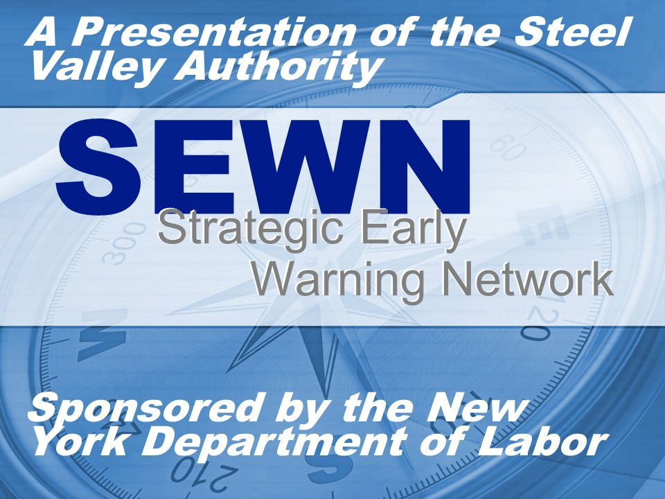 A Presentation of the Steel Valley Authority Sponsored by the New York Department of Labor SEWN Strategic Early Warning Network Strategic Early Warning Network