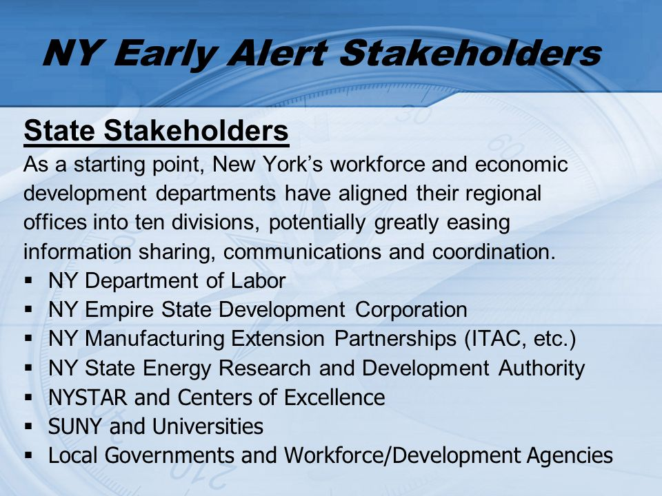 NY Early Alert Stakeholders State Stakeholders As a starting point, New Yorks workforce and economic development departments have aligned their regional offices into ten divisions, potentially greatly easing information sharing, communications and coordination.