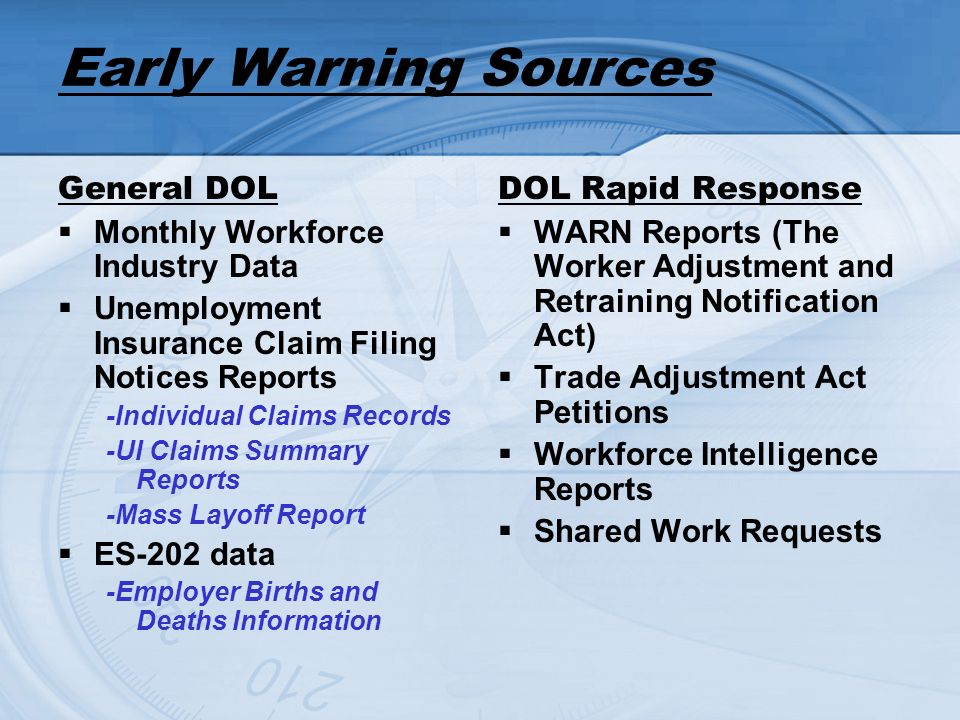 Early Warning Sources General DOL Monthly Workforce Industry Data Unemployment Insurance Claim Filing Notices Reports -Individual Claims Records -UI Claims Summary Reports -Mass Layoff Report ES-202 data -Employer Births and Deaths Information DOL Rapid Response WARN Reports (The Worker Adjustment and Retraining Notification Act) Trade Adjustment Act Petitions Workforce Intelligence Reports Shared Work Requests