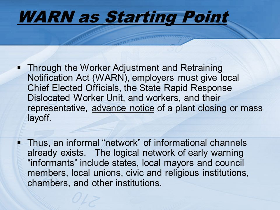 WARN as Starting Point Through the Worker Adjustment and Retraining Notification Act (WARN), employers must give local Chief Elected Officials, the State Rapid Response Dislocated Worker Unit, and workers, and their representative, advance notice of a plant closing or mass layoff.