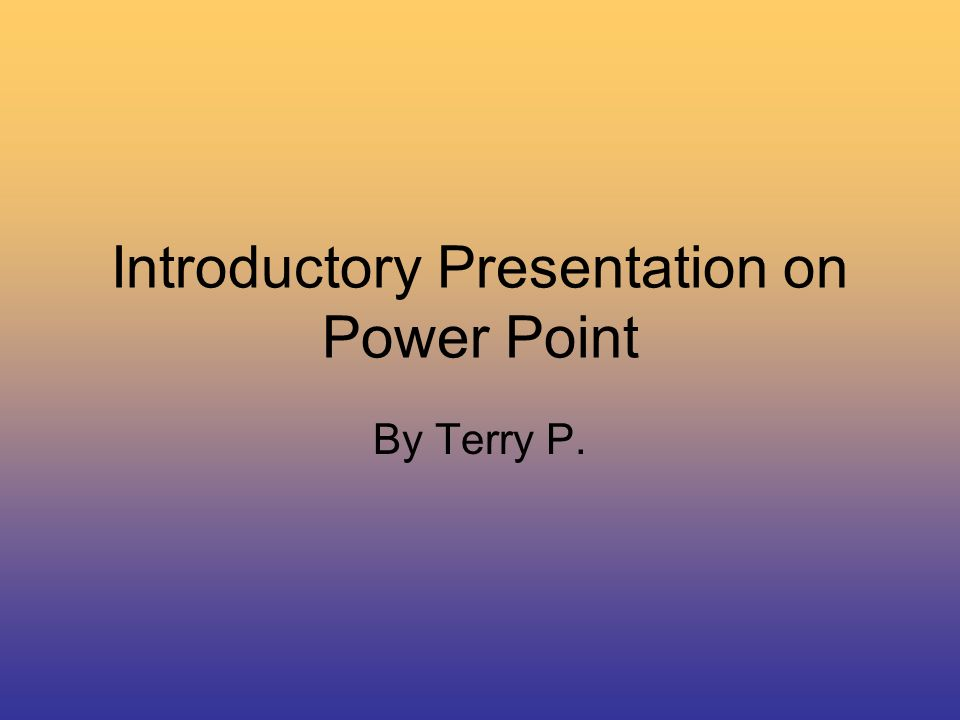 Introductory Presentation on Power Point By Terry P.