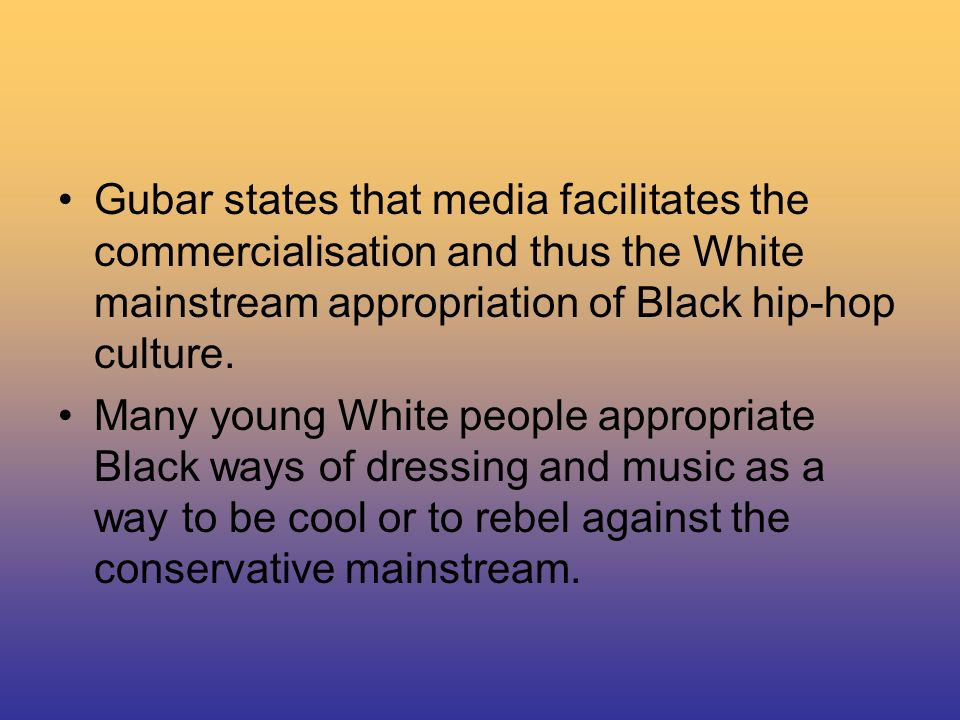 Gubar states that media facilitates the commercialisation and thus the White mainstream appropriation of Black hip-hop culture.