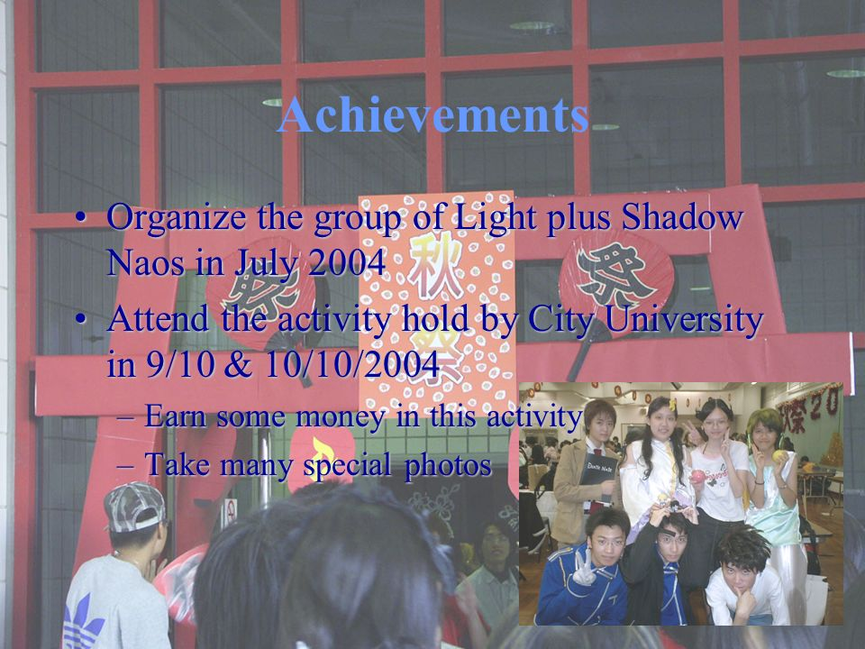 Achievements Organize the group of Light plus Shadow Naos in July 2004Organize the group of Light plus Shadow Naos in July 2004 Attend the activity hold by City University in 9/10 & 10/10/2004Attend the activity hold by City University in 9/10 & 10/10/2004 –Earn some money in this activity –Take many special photos