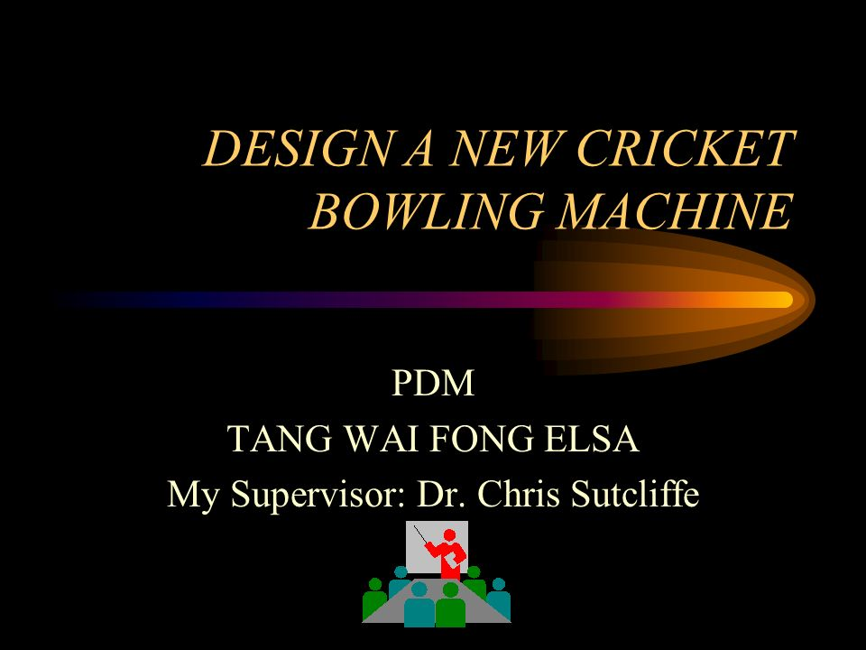 DESIGN A NEW CRICKET BOWLING MACHINE PDM TANG WAI FONG ELSA My Supervisor: Dr. Chris Sutcliffe