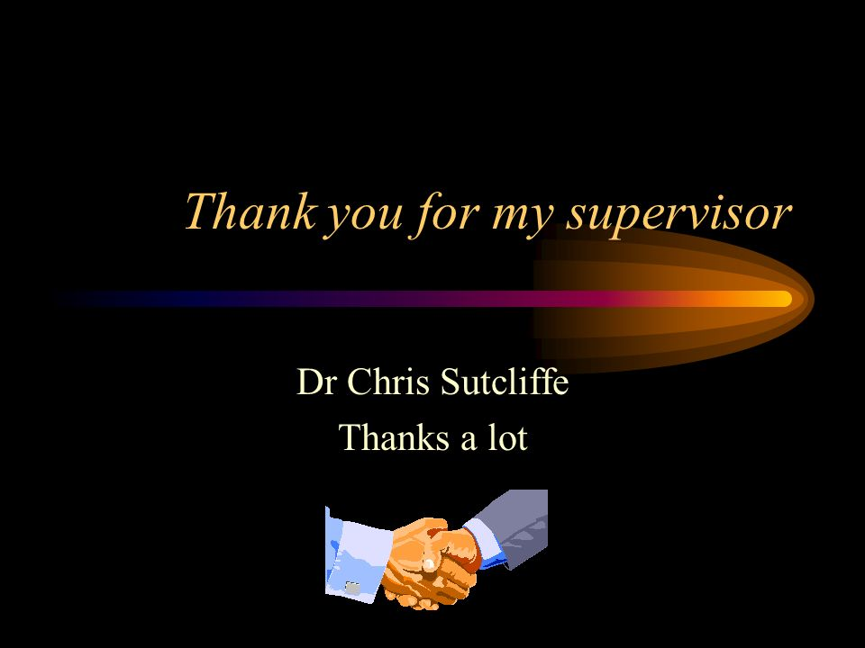 Thank you for my supervisor Dr Chris Sutcliffe Thanks a lot