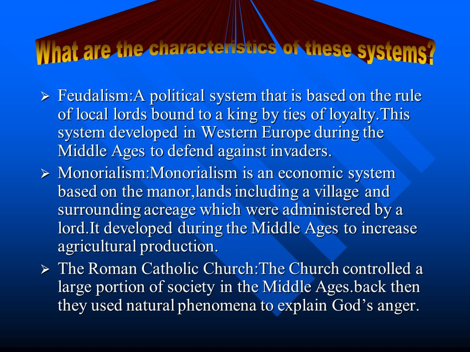 Feudalism:A political system that is based on the rule of local lords bound to a king by ties of loyalty.This system developed in Western Europe during the Middle Ages to defend against invaders.