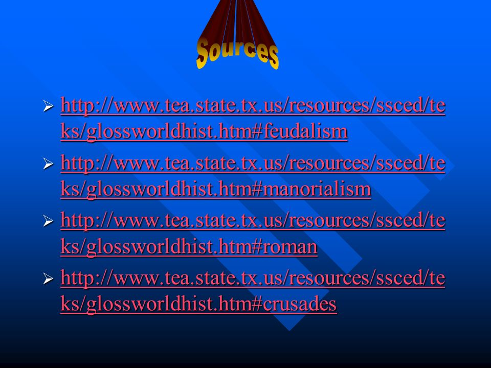 http://www.tea.state.tx.us/resources/ssced/te ks/glossworldhist.htm#feudalism http://www.tea.state.tx.us/resources/ssced/te ks/glossworldhist.htm#feudalism http://www.tea.state.tx.us/resources/ssced/te ks/glossworldhist.htm#feudalism http://www.tea.state.tx.us/resources/ssced/te ks/glossworldhist.htm#feudalism http://www.tea.state.tx.us/resources/ssced/te ks/glossworldhist.htm#manorialism http://www.tea.state.tx.us/resources/ssced/te ks/glossworldhist.htm#manorialism http://www.tea.state.tx.us/resources/ssced/te ks/glossworldhist.htm#manorialism http://www.tea.state.tx.us/resources/ssced/te ks/glossworldhist.htm#manorialism http://www.tea.state.tx.us/resources/ssced/te ks/glossworldhist.htm#roman http://www.tea.state.tx.us/resources/ssced/te ks/glossworldhist.htm#roman http://www.tea.state.tx.us/resources/ssced/te ks/glossworldhist.htm#roman http://www.tea.state.tx.us/resources/ssced/te ks/glossworldhist.htm#roman http://www.tea.state.tx.us/resources/ssced/te ks/glossworldhist.htm#crusades http://www.tea.state.tx.us/resources/ssced/te ks/glossworldhist.htm#crusades http://www.tea.state.tx.us/resources/ssced/te ks/glossworldhist.htm#crusades http://www.tea.state.tx.us/resources/ssced/te ks/glossworldhist.htm#crusades