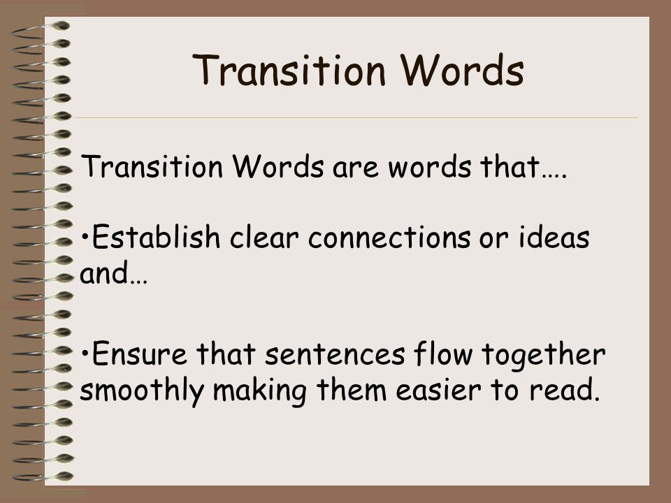 Transition Words Transition Words are words that…. Establish clear connections or ideas and… Ensure that sentences flow together smoothly making them