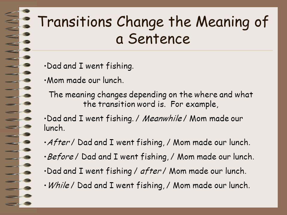 Transitions Change the Meaning of a Sentence Dad and I went fishing. Mom made our lunch. The meaning changes depending on the where and what the trans