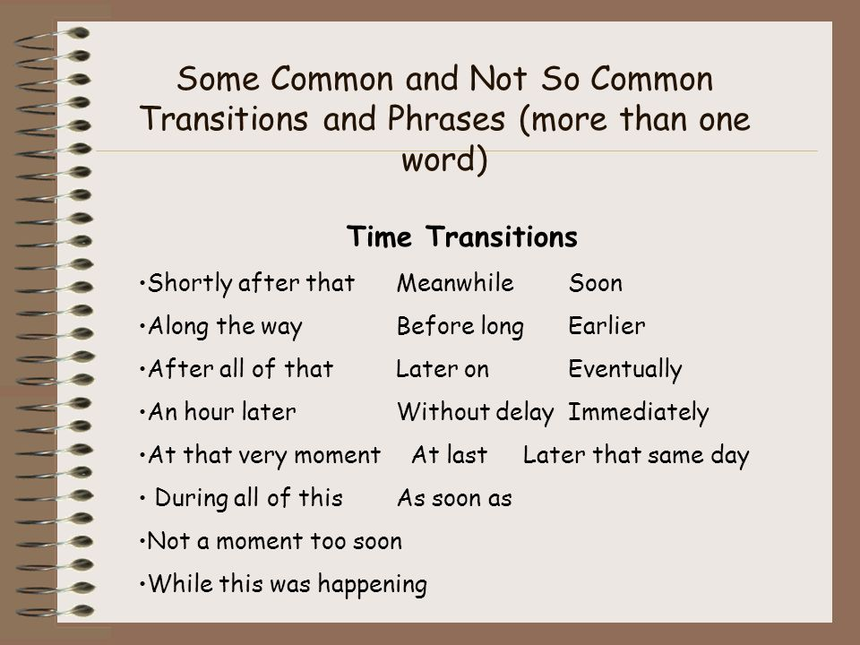 Some Common and Not So Common Transitions and Phrases (more than one word) Time Transitions Shortly after thatMeanwhileSoon Along the wayBefore longEa