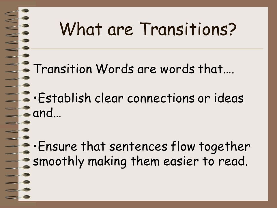What are Transitions? Transition Words are words that…. Establish clear connections or ideas and… Ensure that sentences flow together smoothly making