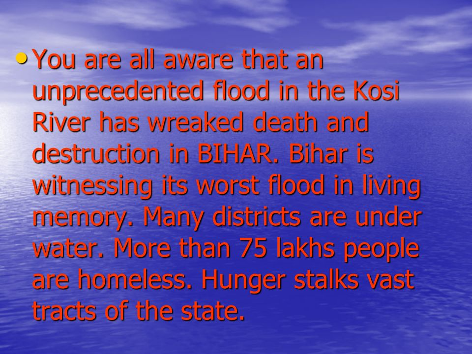 You are all aware that an unprecedented flood in the Kosi River has wreaked death and destruction in BIHAR.