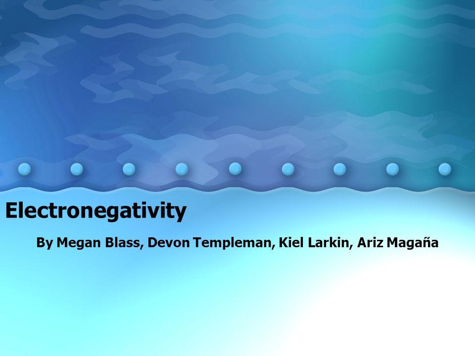 Electronegativity By Megan Blass, Devon Templeman, Kiel Larkin, Ariz Magaña