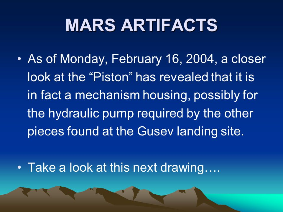 MARS ARTIFACTS As of Monday, February 16, 2004, a closer look at the Piston has revealed that it is in fact a mechanism housing, possibly for the hydr