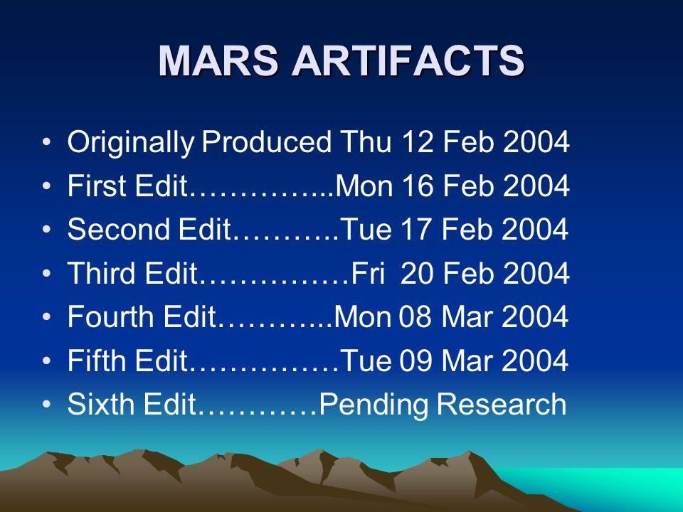 MARS ARTIFACTS Originally Produced Thu 12 Feb 2004 First Edit…………...Mon 16 Feb 2004 Second Edit………..Tue 17 Feb 2004 Third Edit……………Fri 20 Feb 2004 Fourth Edit………...Mon 08 Mar 2004 Fifth Edit……………Tue 09 Mar 2004 Sixth Edit…………Pending Research
