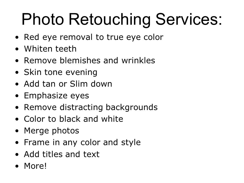 Photo Retouching Services: Red eye removal to true eye color Whiten teeth Remove blemishes and wrinkles Skin tone evening Add tan or Slim down Emphasize eyes Remove distracting backgrounds Color to black and white Merge photos Frame in any color and style Add titles and text More!