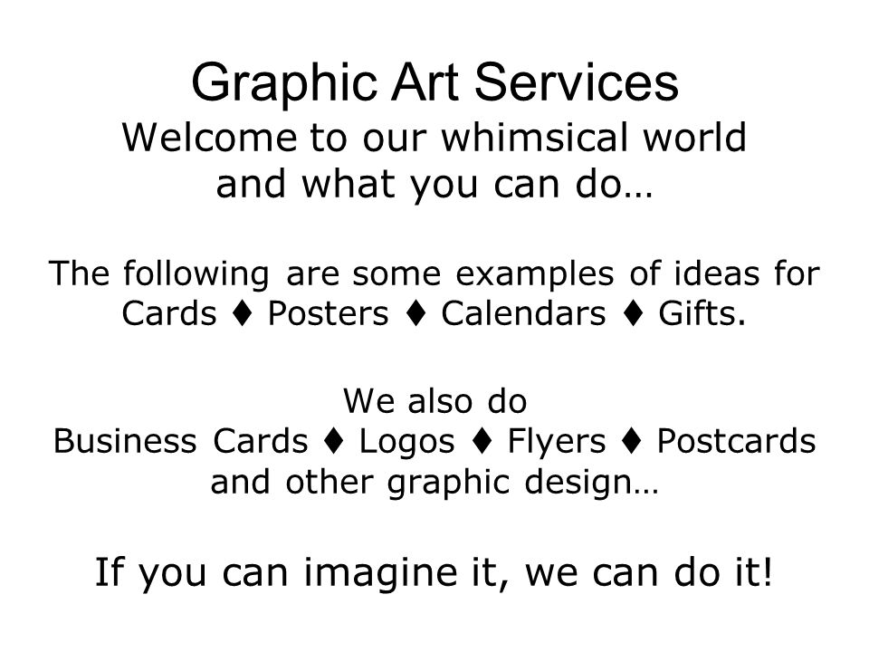 Graphic Art Services Welcome to our whimsical world and what you can do… The following are some examples of ideas for Cards Posters Calendars Gifts. W