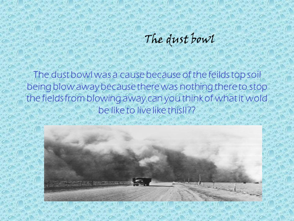 The dust bowl was a cause because of the feilds top soil being blow away because there was nothing there to stop the fields from blowing away.can you think of what it wold be like to live like this!! .