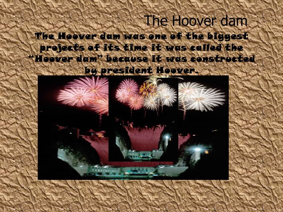 The Hoover dam was one of the biggest projects of its time it was called the Hoover dam because it was constructed by president Hoover. The Hoover dam