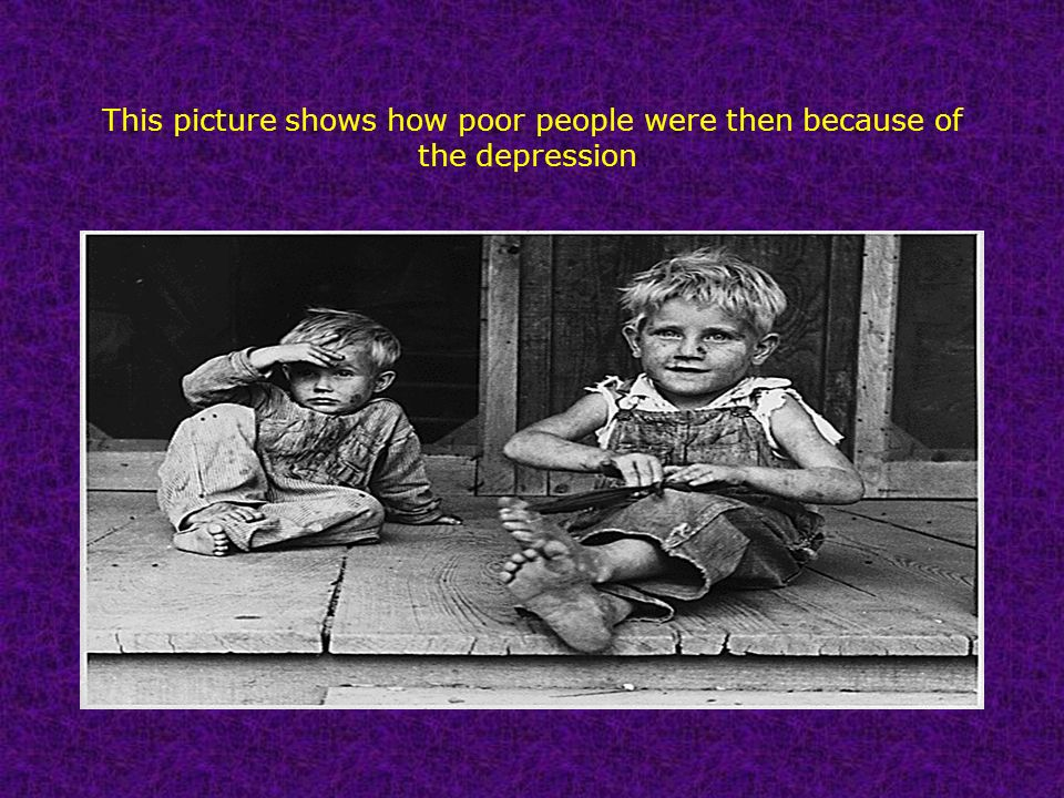 This picture shows how poor people were then because of the depression.
