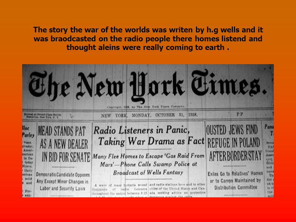 The story the war of the worlds was writen by h.g wells and it was braodcasted on the radio people there homes listend and thought aleins were really