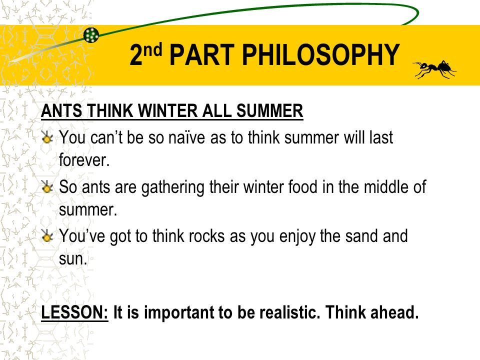 2 nd PART PHILOSOPHY ANTS THINK WINTER ALL SUMMER You cant be so naïve as to think summer will last forever.