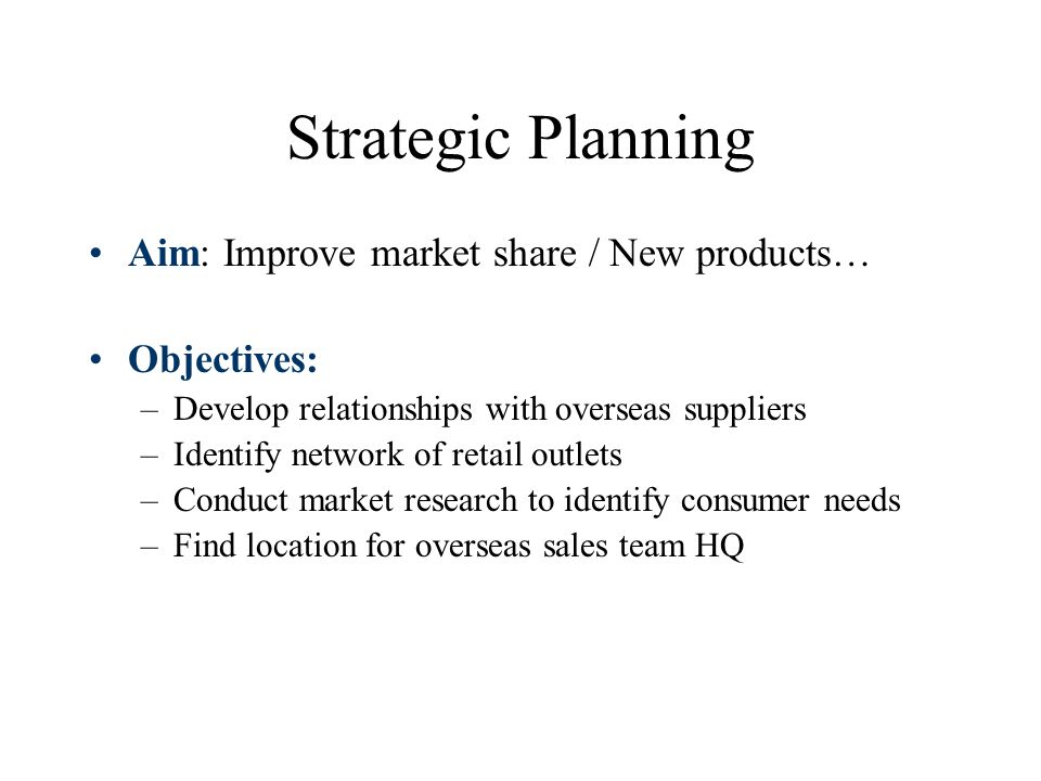 Strategic Planning Aim: Improve market share / New products… Objectives: –Develop relationships with overseas suppliers –Identify network of retail outlets –Conduct market research to identify consumer needs –Find location for overseas sales team HQ