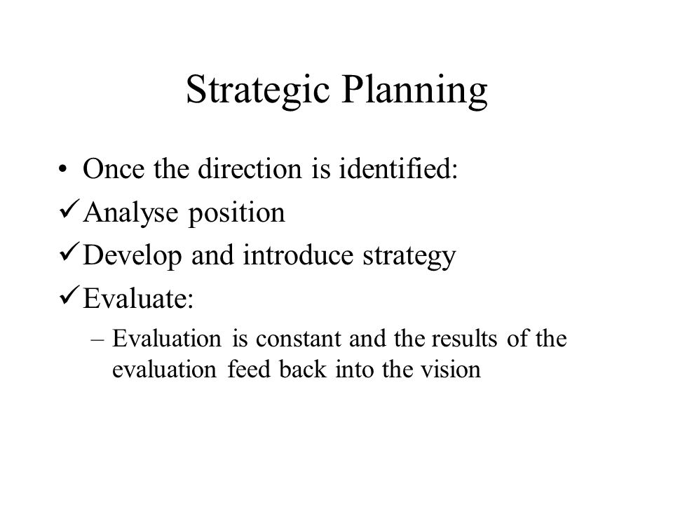 Strategic Planning Once the direction is identified: Analyse position Develop and introduce strategy Evaluate: –Evaluation is constant and the results of the evaluation feed back into the vision
