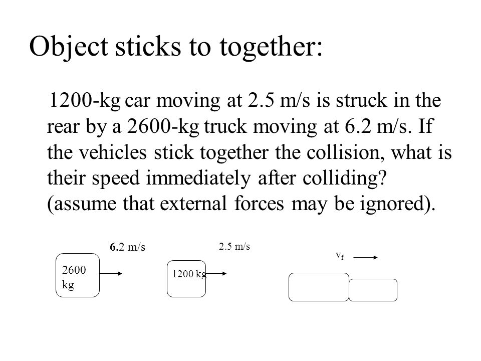 Object sticks to together: 1200-kg car moving at 2.5 m/s is struck in the rear by a 2600-kg truck moving at 6.2 m/s. If the vehicles stick together th