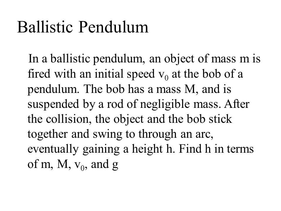 Ballistic Pendulum In a ballistic pendulum, an object of mass m is fired with an initial speed v 0 at the bob of a pendulum. The bob has a mass M, and