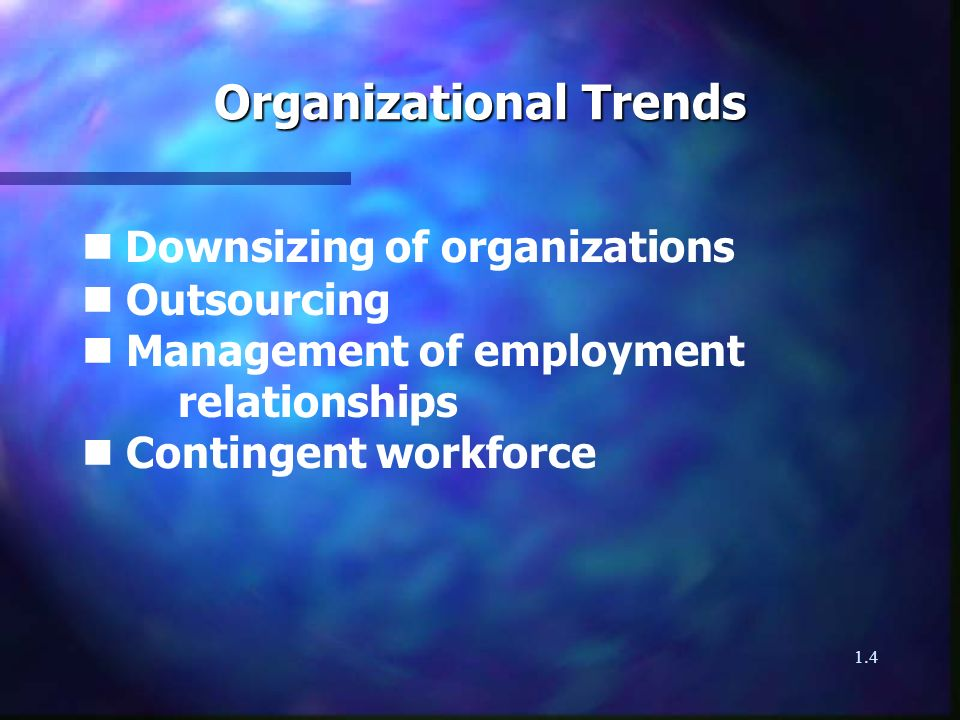 1.4 Organizational Trends Downsizing of organizations n Outsourcing n Management of employment relationships n Contingent workforce