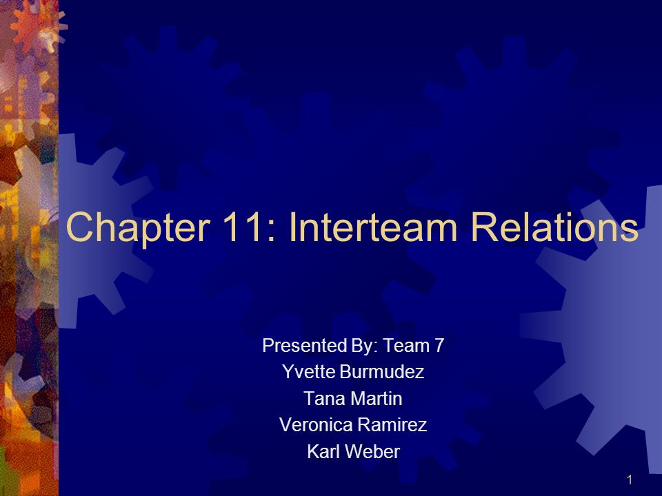 1 Chapter 11: Interteam Relations Presented By: Team 7 Yvette Burmudez Tana Martin Veronica Ramirez Karl Weber