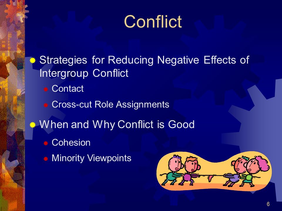 6 Conflict Strategies for Reducing Negative Effects of Intergroup Conflict Contact Cross-cut Role Assignments When and Why Conflict is Good Cohesion M