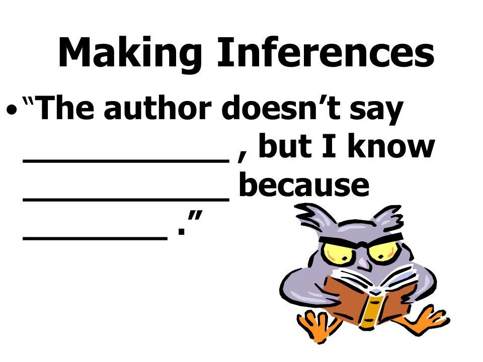 Making Inferences The author doesnt say __________, but I know __________ because _______.