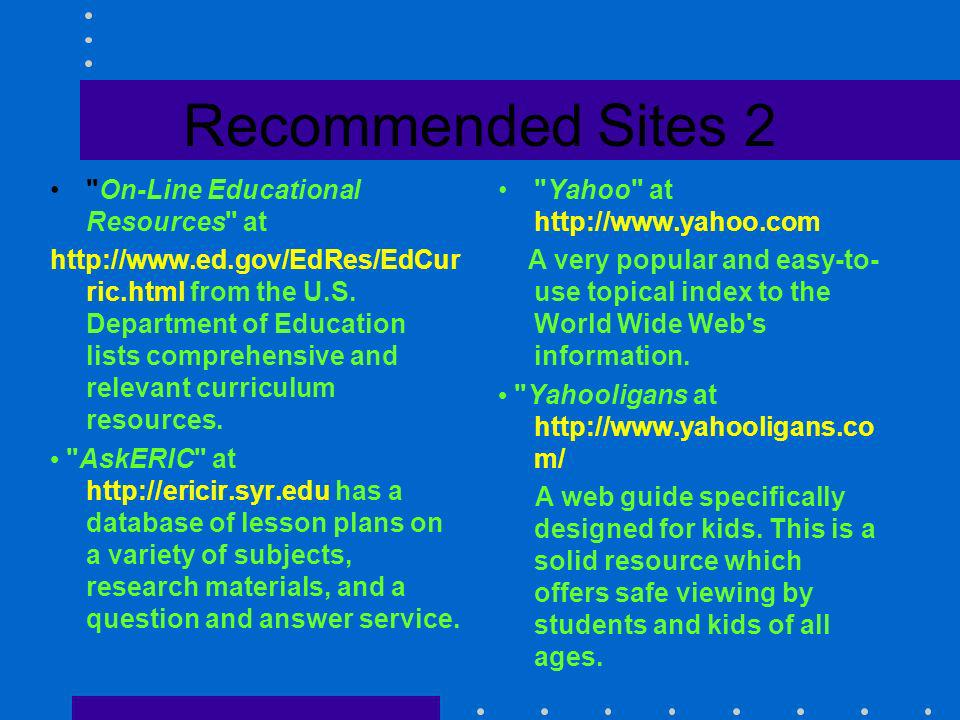 Recommended Sites 1 Entering the World Wide Web: A Guide to Cyberspace at http://www.cornell- iowa.edu/InternetDocs/guide.61/guide.to c.html Everything you ever wanted to know about the World Wide Web can be found at this site along with general information on the Internet and why it is so popular.