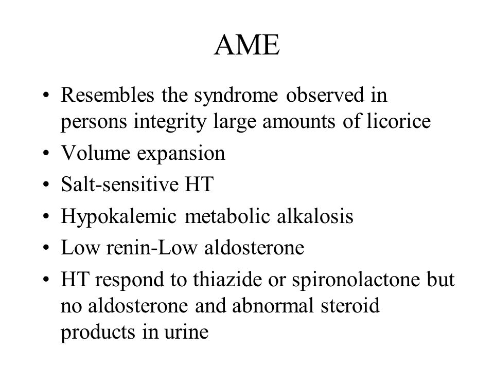 AME Resembles the syndrome observed in persons integrity large amounts of licorice Volume expansion Salt-sensitive HT Hypokalemic metabolic alkalosis