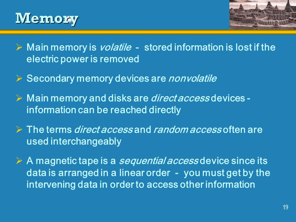 19 Memory Main memory is volatile - stored information is lost if the electric power is removed Secondary memory devices are nonvolatile Main memory a